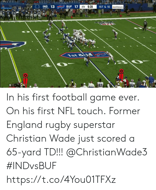 Wade: 2  BUF 17  IND 13  4TH 9:39  1ST&10  northtown  56  8  1st &8  97  22 In his first football game ever. On his first NFL touch.  Former England rugby superstar Christian Wade just scored a 65-yard TD!!!  @ChristianWade3 #INDvsBUF https://t.co/4You01TFXz