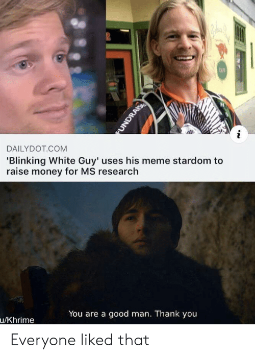 white guy: 2  CAFE  DAILYDOT COM  'Blinking White Guy' uses his meme stardom to  raise money for MS research  You are a good man. Thank you  u/Khrime  FUNDRAISE Everyone liked that