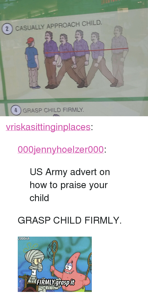 """advert: 2 CASUALLY APPROACH CHILD  4) GRASP CHILD FIRMLY <p><a href=""""https://vriskasittinginplaces.tumblr.com/post/144291727217/000jennyhoelzer000-us-army-advert-on-how-to"""" class=""""tumblr_blog"""">vriskasittinginplaces</a>:</p> <blockquote> <p><a class=""""tumblr_blog"""" href=""""http://000jennyhoelzer000.tumblr.com/post/144272810693"""">000jennyhoelzer000</a>:</p> <blockquote> <p>US Army advert on how to praise your child</p> </blockquote>  <p>GRASP CHILD FIRMLY.</p> </blockquote>  <figure class=""""tmblr-full"""" data-orig-height=""""187"""" data-orig-width=""""250""""><img src=""""https://78.media.tumblr.com/d8d48c03d4e146315e0d2cf9ea7f222d/tumblr_inline_p8xv9kljl81rw09tq_500.gif"""" data-orig-height=""""187"""" data-orig-width=""""250""""/></figure>"""
