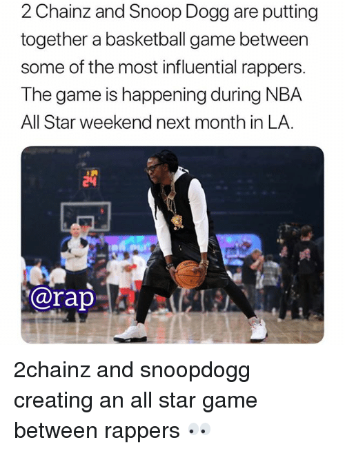 All Star, Basketball, and Memes: 2 Chainz and Snoop Dogg are putting  together a basketball game between  some of the most influential rappers.  The game is happening during NBA  All Star weekend next month in LA.  @rap 2chainz and snoopdogg creating an all star game between rappers 👀