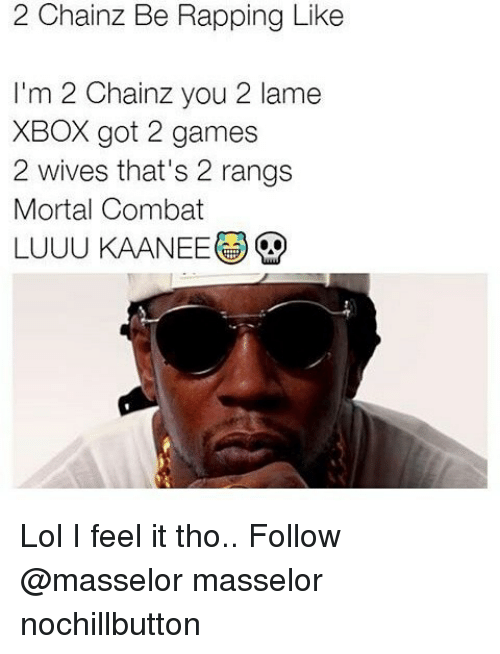 Memes, 🤖, and Mortal Combat: 2 Chainz Be Rapping Like  I'm 2 Chainz you 2 lame  XBOX got 2 games  2 wives that's 2 rangs  Mortal Combat  LUUUKAANEEG Lol I feel it tho.. Follow @masselor masselor nochillbutton