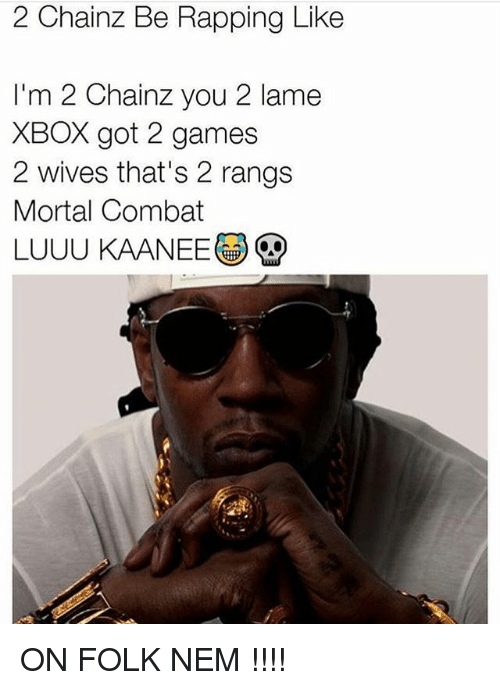 Memes, Xbox, and Games: 2 Chainz Be Rapping Like  I'm 2 Chainz you 2 lame  XBOX got 2 games  2 wives that's 2 rangs  Mortal Combat  LUUU KAANEE ON FOLK NEM !!!!