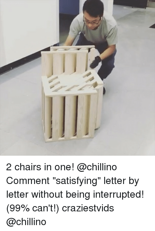 """Memes, 🤖, and One: 2 chairs in one! @chillino Comment """"satisfying"""" letter by letter without being interrupted! (99% can't!) craziestvids @chillino"""