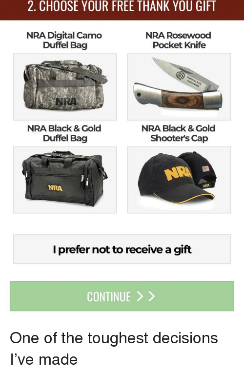 Shooters, Thank You, and Black: 2. CHOOSE YOUR FREE THANK YOU GIFT  NRA Digital Camo  NRA Rosewood  Pocket Knife  Duffel Bag  NRA  NRA Black & Gold  Duffel Bag  NRA Black & Gold  Shooters Cap  NRA  NRA  I prefer not to receive a gift  CONTINUE >