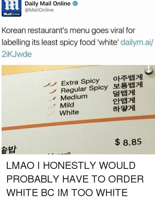Spicie: 2 Daily Mail Online  @MailOnline  MailOnline  Korean restaurant's menu goes viral for  labelling its least spicy food 'white  dailym.ai/  2iKJwde  Extra Spicy  oRRHHI  Regular Spicy  Medium  Mild  White  8.85 LMAO I HONESTLY WOULD PROBABLY HAVE TO ORDER WHITE BC IM TOO WHITE