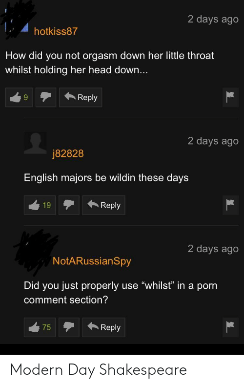 """Comment Section: 2 days ago  hotkiss87  How did you not orgasm down her little throat  whilst holding her head down...  9Reply  2 days ago  j82828  English majors be wildin these days  19 Reply  2 days ago  NotARussianSpy  Did you just properly use """"whilsť"""" in a porn  comment section? Modern Day Shakespeare"""