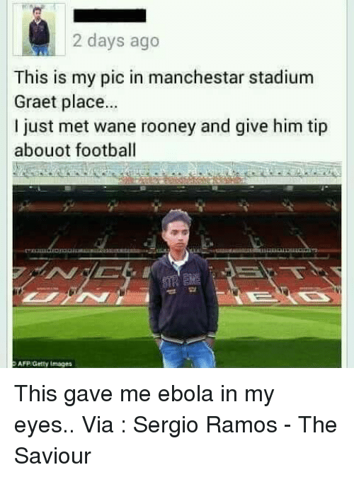wane: 2 days ago  This is my pic in manchestar stadium  Graet place...  just met wane rooney and give him tip  abouot football  AFP Getty Images This gave me ebola in my eyes..  Via : Sergio Ramos - The Saviour