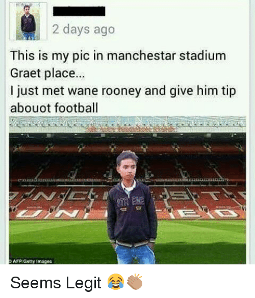 wane: 2 days ago  This is my pic in manchestar stadium  Graet place...  just met wane rooney and give him tip  abouot football  AFP Getty Images Seems Legit 😂👏🏽