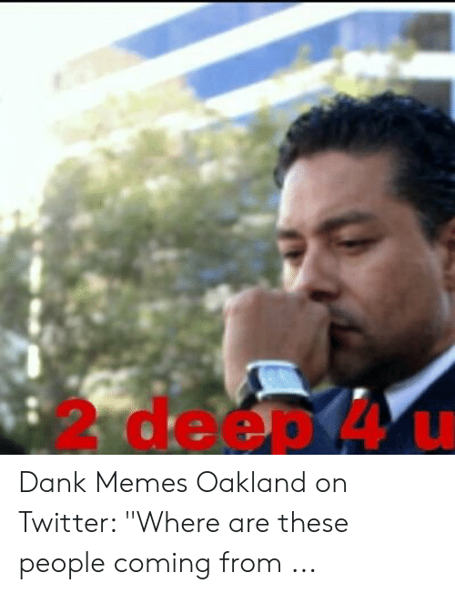 """Where To Find Dank Memes: 2 deep 4 u Dank Memes Oakland on Twitter: """"Where are these people coming from ..."""