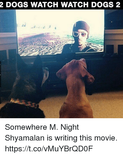 Dogs, Video Games, and Movie: 2 DOGS WATCH WATCH DOGS 2 Somewhere M. Night Shyamalan is writing this movie. https://t.co/vMuYBrQD0F