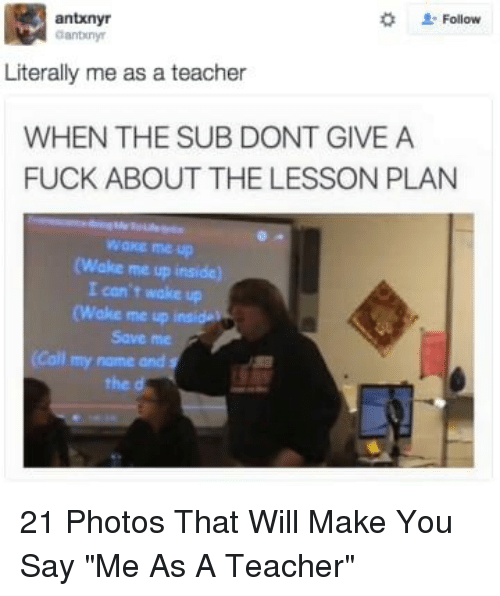 """Literally Me: 2: Follow  antxnyr  anbiny  Literally me as a teacher  WHEN THE SUB DONT GIVE A  FUCK ABOUT THE LESSON PLAN  wake me up  (Wake me up inside)  I con't wake up  (Wake me up  Save me  (Call my name and s  the d 21 Photos That Will Make You Say """"Me As A Teacher"""""""