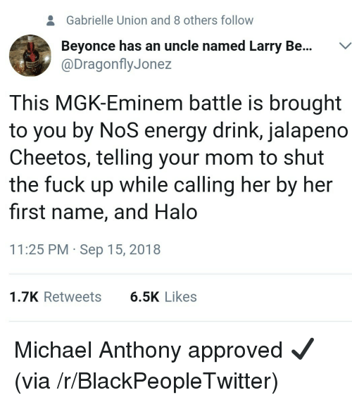 Gabrielle Union: 2  Gabrielle Union and 8 others follow  Beyonce has an uncle named Larry Be...V  @DragonflyJonez  This MGK-Eminem battle is brought  to you by NoS energy drink, jalapeno  Cheetos, telling your mom to shut  the fuck up while calling her by her  first name, and Halo  11:25 PM Sep 15, 2018  1.7K Retweets  6.5K Likes Michael Anthony approved ✔ (via /r/BlackPeopleTwitter)
