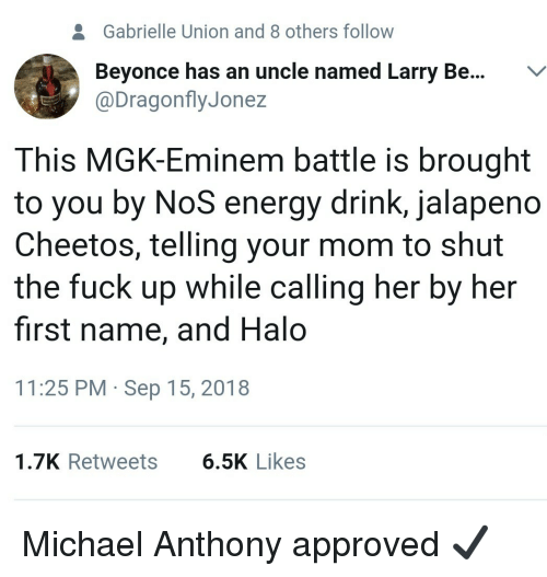 Gabrielle Union: 2  Gabrielle Union and 8 others follow  Beyonce has an uncle named Larry Be...V  @DragonflyJonez  This MGK-Eminem battle is brought  to you by NoS energy drink, jalapeno  Cheetos, telling your mom to shut  the fuck up while calling her by her  first name, and Halo  11:25 PM Sep 15, 2018  1.7K Retweets  6.5K Likes Michael Anthony approved ✔