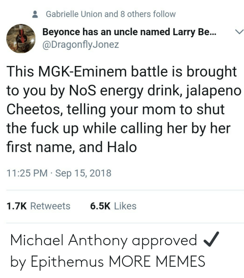 Gabrielle Union: 2  Gabrielle Union and 8 others follow  Beyonce has an uncle named Larry Be...V  @DragonflyJonez  This MGK-Eminem battle is brought  to you by NoS energy drink, jalapeno  Cheetos, telling your mom to shut  the fuck up while calling her by her  first name, and Halo  11:25 PM Sep 15, 2018  1.7K Retweets  6.5K Likes Michael Anthony approved ✔ by Epithemus MORE MEMES