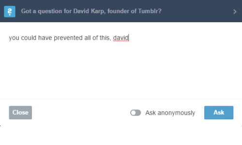 gat: 2  Gat a questian for David Kap, faunder of Tumbli?   you could have prevented all of this, david  Close  Ask anonymously  Ask