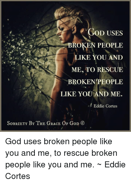 Memes, 🤖, and Grace: 2 GOD USES  BROKEN PEOPLE  LIKE YOU AND  ME, TO RESCUE  BROKEN PEOPLE  LIKE YOU AND ME.  Eddie Cortes  SoBRIETY BY THE GRACE OF GoD  Co God uses broken people like you and me, to rescue broken people like you and me. ~ Eddie Cortes