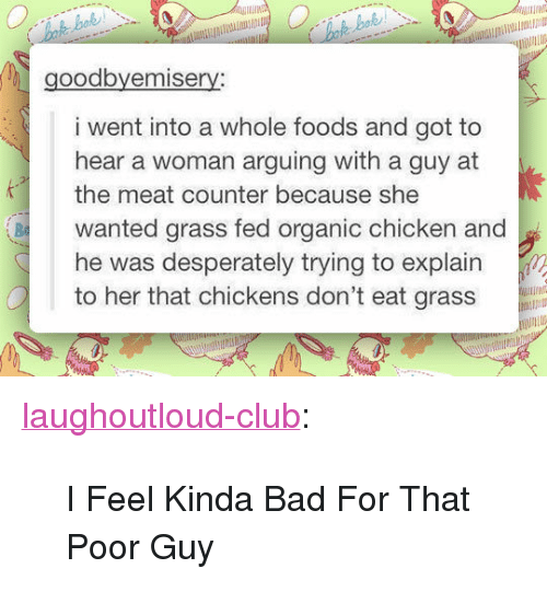 """Bad, Club, and Tumblr: 2  goodbyemisery  i went into a whole foods and got to  hear a woman arguing with a guy at  the meat counter because she  wanted grass fed organic chicken and  he was desperately trying to explain  to her that chickens don't eat gr  Ba <p><a href=""""http://laughoutloud-club.tumblr.com/post/173303405617/i-feel-kinda-bad-for-that-poor-guy"""" class=""""tumblr_blog"""">laughoutloud-club</a>:</p>  <blockquote><p>I Feel Kinda Bad For That Poor Guy</p></blockquote>"""