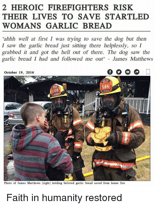 "Dogs, Fire, and Saw: 2 HEROIC FIREFIGHTERS RISK  THEIR LIVES TO SAVE STARTLED  WOMANS GARLIC BREAD  ""ahhh well at first I was trying to save the dog but then  I saw the garlic bread just sitting there helplessly, so I  grabbed it and got the hell out of there. The dog saw the  garlic bread I had and followed me out  James Matthews  October 19, 2016  L64  LE4  GBMEMES  Photo of James Matthews (right) holding beloved garlic bread saved from house fire Faith in humanity restored"