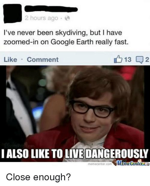 Google, Memes, and Zoom: 2 hours ago  I've never been skydiving, but I have  zoomed-in on Google Earth really fast.  13  2  Like  Comment  I ALSOLIKE TO LIVE DANGEROUSLY  memecenter.com  Memetenler Close enough?