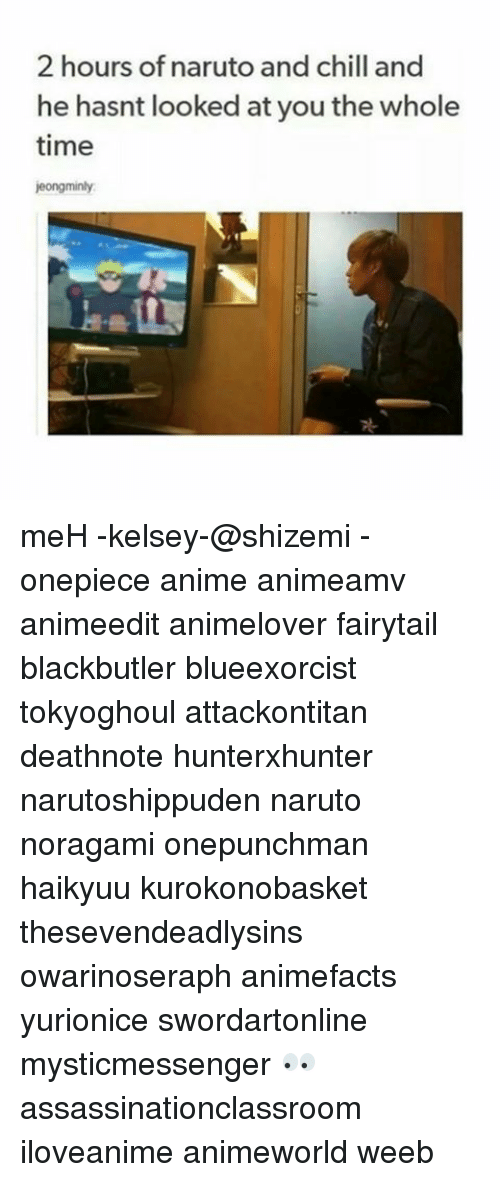 Anime, Chill, and Meh: 2 hours of naruto and chill and  he hasnt looked at you the whole  time  jeongminly. meH -kelsey-@shizemi - onepiece anime animeamv animeedit animelover fairytail blackbutler blueexorcist tokyoghoul attackontitan deathnote hunterxhunter narutoshippuden naruto noragami onepunchman haikyuu kurokonobasket thesevendeadlysins owarinoseraph animefacts yurionice swordartonline mysticmessenger 👀 assassinationclassroom iloveanime animeworld weeb