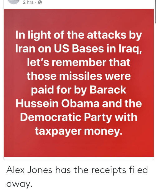 Democratic Party: 2 hrs ·  In light of the attacks by  Iran on US Bases in Iraq,  let's remember that  those missiles were  paid for by Barack  Hussein Obama and the  Democratic Party with  taxpayer money. Alex Jones has the receipts filed away.