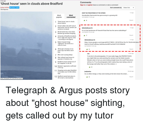 Crime, Google, and Head: 2 hrs ago  Ghost house' seen in clouds above Bradford  Comments  Sign in or register leave a comment or rate a comment  Kathie Griffiths  T&A Reporter  yKathieGTandA  Sort comments by  Oldest first  ﹀  -  DON'T BE FRIGHTENED OF THE SPIDER  1 hr ago  Most  commented  Most  Somebodies thermostat has gone wrong in a growing loft.  Last Updated: 47 mins ago  popular  1 Ghost house' seen in clouds  2 Armed robber who left 'trail of  3 McCall wants four more when  4 University of Bradford students  Report  above Heaton  destruction' has his lenient' jail  sentence increased  WhistleBlower16  1 hr ago  Or is it the farmhouse off Haworth Road that has the same outbuildings?  Last Updated: 36 mins ago  Bantams go window shopping  Report  live in 'high risk' area for crime  according to new figures  WhistleBlower16  1 hr ago  Baby's inquest brings  'nightmare' 18 months to a  close for mum  5  https://www.google.co.uk/maps/@53.81 74835,-1.821 63783a,15y21 4.74h94.64t/data-.  3m6!1e1!3m4!1s9Emju_3eXO6uczzW3RPYuA2e0!7i1331218i6656  Last Updated: 9 mins ago  We've got a bounty on our  head' says new Bulls coach  Kear  6  Report  2 mins ago  M62 crash causing delays  operate in Yorkshire city  the 'happiest' in the UK  in FA Cup  ctm  To be fair to the photographer, if it was really foggy, like PROPER FOGGY,  you might think you were pointing the camera over the fields towards  Wilsden when in fact you were looking straight down the road!!! Next photo  will be of a TV as the photgrapher didn't realise they were taking a shot of  the lounge wall rather than out of the window -)  7  8 Uber refused new licence to  Q Bradford school named one of  10 Bantams' opponents confirmed  11 Shopping centre giant Westfield  12 Bradford named best place in  Report  justjustice  lol, so either mirage, or they were looking at the farm down the street.  56 mins ago  to be taken over in £18.5 billion  deal  Report  UK to start a new business  of-the-39-happiestー39-in-the-UK