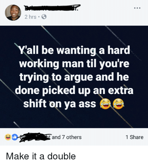 a hard working man: 2 hrs  all be wanting a hard  working man til you're  trying to argue and he  done picked up an extra  shift on ya ass Be  and 7 others  1 Share Make it a double