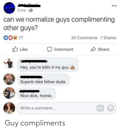 My Guy: 2 hrs O  can we normalize guys complimenting  other guys?  00# 77  30 Comments 7 Shares  O Like  Comment  Share  Hey, you're killin it my guy a  Superb idea fellow dude.  Nice dick, homie.  Write a comment.. Guy compliments