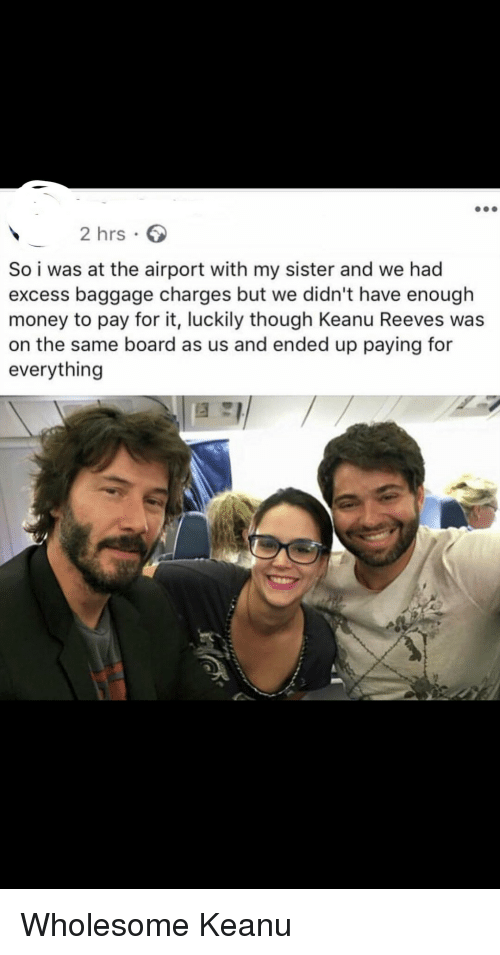 Money, Wholesome, and Board: 2 hrs  So i was at the airport with my sister and we had  excess baggage charges but we didn't have enough  money to pay for it, luckily though Keanu Reeves was  on the same board as us and ended up paying for  everything <p>Wholesome Keanu</p>