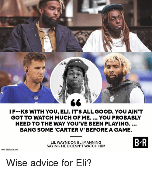 Eli Manning: 2  IF--KS WITH YOU, ELI. IT'S ALL GOOD. YOU AIN'T  GOT TO WATCH MUCH OF ME. YOU PROBABLY  NEED TO THE WAY YOU'VE BEEN PLAYING....  BANG SOME 'CARTER V' BEFORE A GAME.  LIL WAYNE ON ELI MANNING  SAYING HE DOESN'T WATCH HIM  B R  H/TINSTAGRAM Wise advice for Eli?