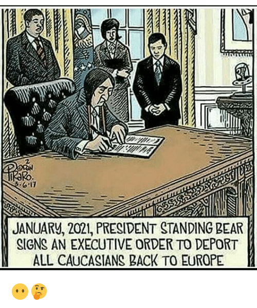 executive order: 2  JANUARV, 2021, PRESIDENT STANDING BEAR  SIGNS AN EXECUTIVE ORDER TO DEPORT  ALL CAUCASIANS BACK TO EUROPE 😶🤔