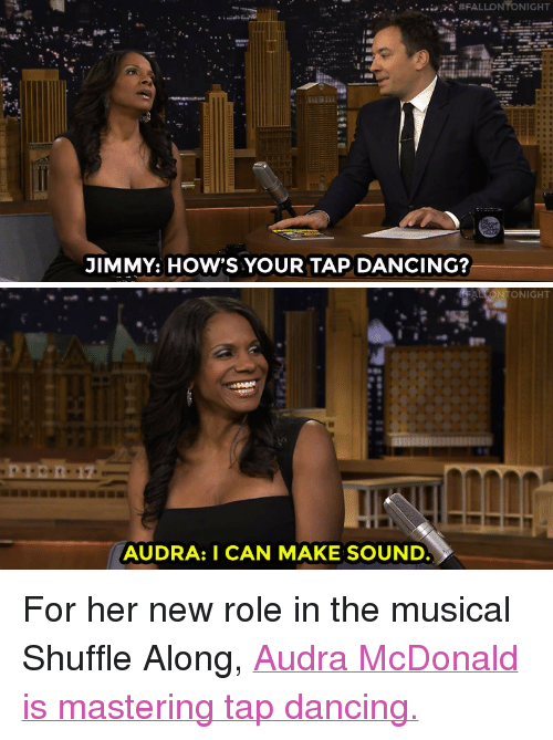 """Audra: 2.  JIMMY: HOW'S YOUR TAP DANCING?   ALLONTONIGHT  AUDRA: I CAN MAKE SOUND <p>For her new role in the musical Shuffle Along, <a href=""""http://www.nbc.com/the-tonight-show/video/audra-mcdonald-returns-to-broadway-in-shuffle-along/2990228"""" target=""""_blank"""">Audra McDonald is mastering tap dancing.</a><br/></p>"""