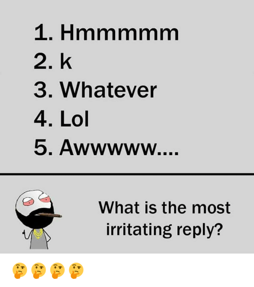 irritability: 2. k  3. Whatever  4. Lol  What the most  irritating reply? 🤔🤔🤔🤔