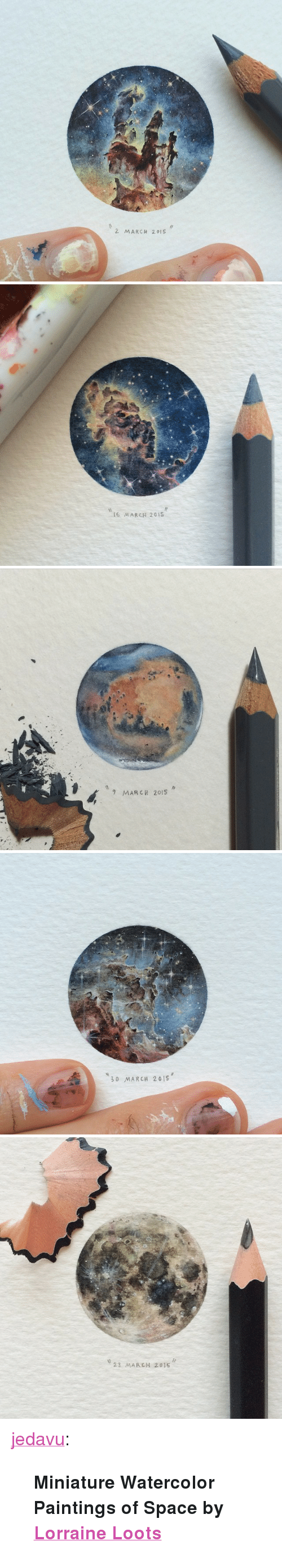 """23 March: 2 MARCH 201S   I6 MARCH 201S   9 MARCH 2015   30 MARCH 201S   23 MARCH 2015 <p><a href=""""http://jedavu.tumblr.com/post/115335369656/miniature-watercolor-paintings-of-space-by"""" class=""""tumblr_blog"""">jedavu</a>:</p>  <blockquote><p><b>Miniature Watercolor Paintings of Space by <a href=""""http://paintingsforants.com/"""">Lorraine Loots</a></b></p></blockquote>"""