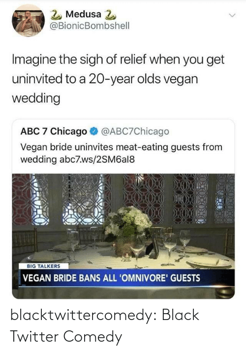 Vegan: 2 Medusa 2  @BionicBombshell  Imagine the sigh of relief when you get  uninvited to a 20-year olds vegan  wedding  ABC 7 Chicago  @ABC7Chicago  Vegan bride uninvites meat-eating guests from  wedding abc7.ws/2SM6al8  BIG TALKERS  VEGAN BRIDE BANS ALL 'OMNIVORE' GUESTS blacktwittercomedy:  Black Twitter Comedy