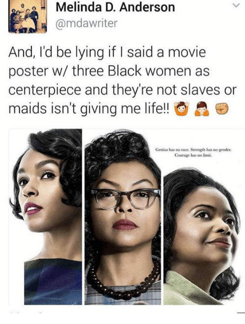 Memes, Genius, and Limited: 2 Melinda D. Anderson  A @mda writer  And, I'd be lying if I said a movie  poster w/ three Black women as  centerpiece and they're not slaves or  maids isn't giving me life!! A  Genius has no race.  Strength has no gender  Courage has no limit.
