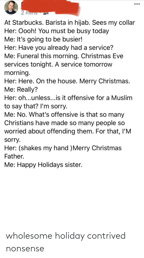 Starbucks Barista: 2 mins  At Starbucks. Barista in hijab. Sees my collar  Her: Oooh! You must be busy today  Me: It's going to be busier!  Her: Have you already had a service?  Me: Funeral this morning. Christmas Eve  services tonight. A service tomorrow  morning.  Her: Here. On the house. Merry Christmas.  Me: Really?  Her: oh...unles...is it offensive for a Muslim  to say that? l'm sorry.  Me: No. What's offensive is that so many  Christians have made so many people so  worried about offending them. For that, I'M  sorry.  Her: (shakes my hand )Merry Christmas  Father.  Me: Happy Holidays sister. wholesome holiday contrived nonsense