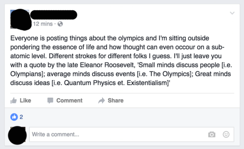 Existentialism: 2 mins.  Everyone is posting things about the olympics and I'm sitting outside  pondering the essence of life and how thought can even occour on a sub-  atomic level. Different strokes for different folks I guess. I'll just leave you  with a quote by the late Eleanor Roosevelt, 'Small minds discuss people [i.e.  Olympians]; average minds discuss events [i.e. The Olympics]; Great minds  discuss ideas [i.e. Quantum Physics et. Existentialism]'  Like  Comment  Share  2  Write a comment...