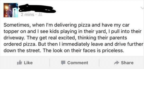 Parents, Pizza, and Drive: 2 mins .  Sometimes, when I'm delivering pizza and have my car  topper on and I see kids playing in their yard, I pull into their  driveway. They get real excited, thinking their parents  ordered pizza. But then I immediately leave and drive further  down the street. The look on their faces is priceless.  Like  Comment  Share