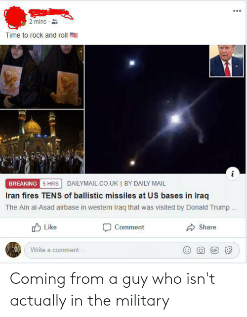 dailymail.co.uk: 2 mins  Time to rock and roll  BREAKING 5 HRS DAILYMAIL.CO.UK | BY DAILY MAIL  Iran fires TENS of ballistic missiles at US bases in Iraq  The Ain al-Asad airbase in westen Iraq that was visited by Donald Trump .  O Like  Comment  Share  Write a comment.  (GIF Coming from a guy who isn't actually in the military
