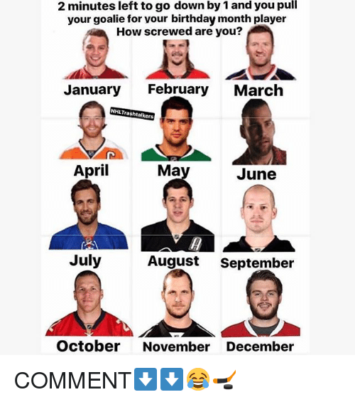 Birthday, Memes, and April: 2 minutes left to go down by 1 and you pull  your goalie for vour birthday month player  How screwed are you?  January  February  March  NHLTrashtalkers  April  Ma  June  July  August  September  October November December COMMENT⬇️⬇️😂🏒