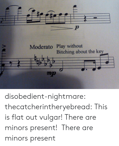 present: 2  Moderato Play without  Bitching about the key  mp disobedient-nightmare:  thecatcherintheryebread:  This is flat outvulgar! There are minors present!  There are minors present