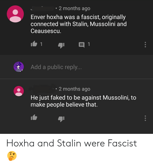 Enver Hoxha: 2 months ago  Enver hoxha was a fascist, originally  connected with Stalin, Mussolini and  Ceausescu.  1  1  Add a public reply...  2 months ago  He just faked to be against Mussolini, to  make people believe that. Hoxha and Stalin were Fascist 🤔
