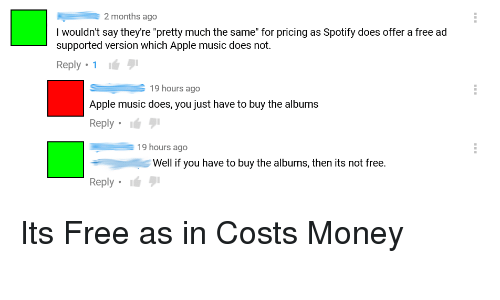 """Apple, Facepalm, and Money: 2 months ago  I wouldn't say theyre """"pretty much the same"""" for pricing as Spotify does offer a free ad  supported version which Apple music does not  Reply 1  S19 hours ago  Apple music does, you just have to buy the albums  Reply  19 hours ago  Well if you have to buy the albums, then its not free  Reply Its Free as in Costs Money"""