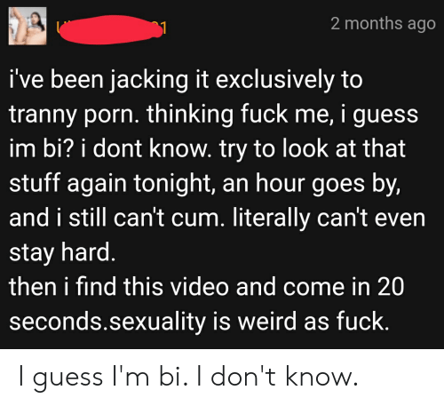 Literally Cant Even: 2 months ago  i've been jacking it exclusively to  tranny porn. thinking fuck me, i guess  im bi? i dont know. try to look at that  stuff again tonight, an hour goes by,  and i still can't cum. literally can't even  stay hard.  then i find this video and come in 20  seconds.sexuality is weird as fuck. I guess I'm bi. I don't know.