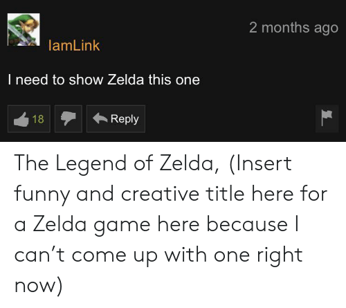Funny, Game, and Zelda: 2 months ago  lamLink  I need to show Zelda this one  Reply  18 The Legend of Zelda, (Insert funny and creative title here for a Zelda game here because I can't come up with one right now)