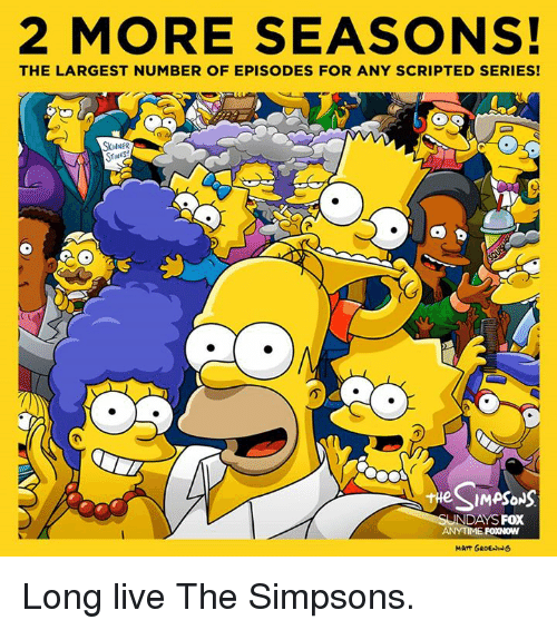 Matt Groening: 2 MORE SEASONS!  THE LARGEST NUMBER OF EPISODES FOR ANY SCRIPTED SERIES!  SkulNER  STINKS  a  SIMPSONS  UNDAYS FOX  ANYTIME FOXNOW  MATT GROEN NG Long live The Simpsons.