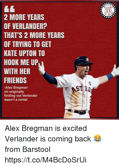 upton: 2 MORE YEARS  OF VERLANDER?  THAT'S 2 MORE YEARS  OF TRYING TO GET  KATE UPTON TO  HOOK ME UP  WITH HER  FRIENDS  -Alex Bregman  on originally  finding out Verlander  wasn't a rental Alex Bregman is excited Verlander is coming back 😂  from Barstool https://t.co/M4BcDoSrUi