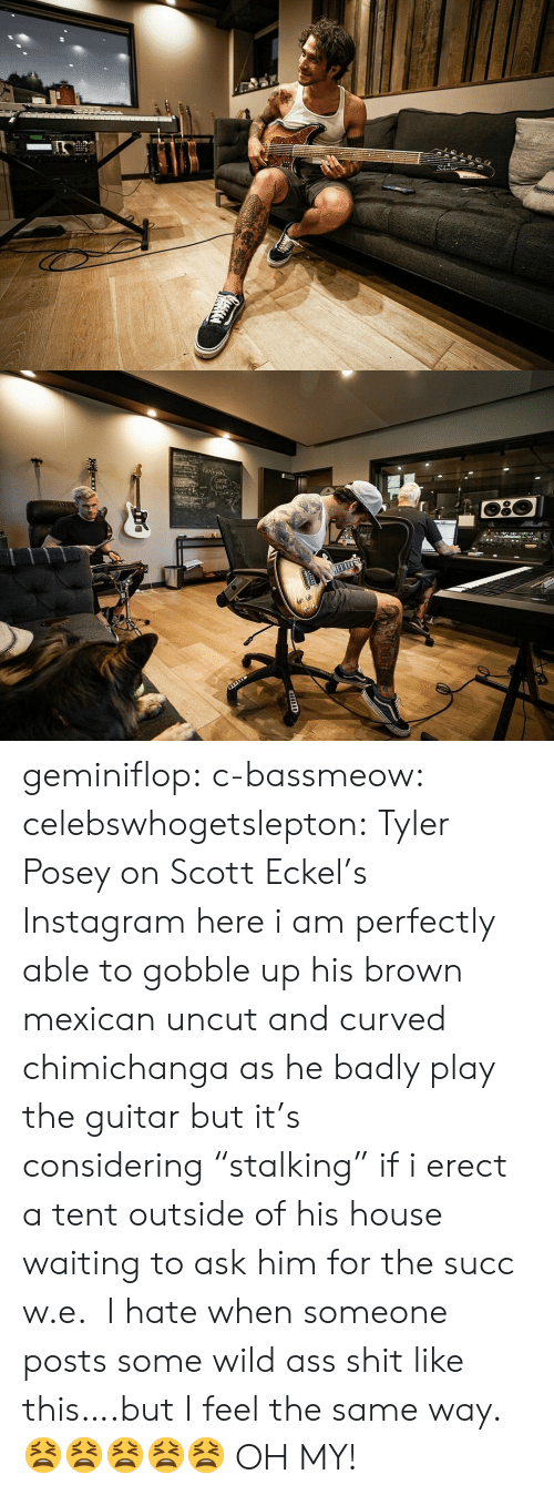 "W E: 2  Np১  CuFE  DEM geminiflop: c-bassmeow:   celebswhogetslepton: Tyler Posey on Scott Eckel's Instagram here i am perfectly able to gobble up his brown mexican uncut and curved chimichanga as he badly play the guitar but it's considering ""stalking"" if i erect a tent outside of his house waiting to ask him for the succ w.e.    I hate when someone posts some wild ass shit like this….but I feel the same way. 😫😫😫😫😫  OH MY!"