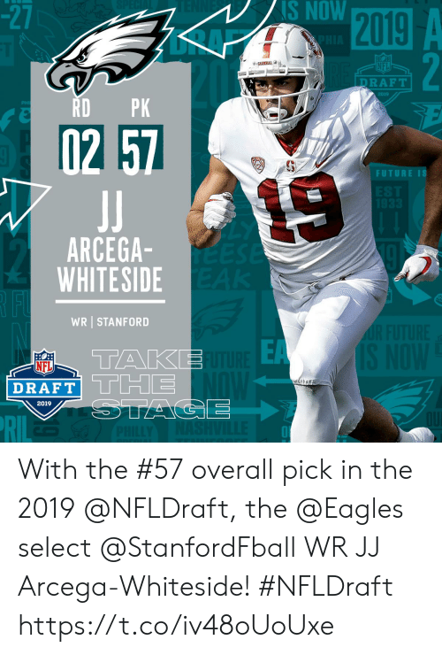 Stanford: -2  NS NOW  NFL  DRAFT  2019  RDPK  2  FUTURE IS  ARCEGA  WHITESIDE  WR STANFORD  EA  TAKE  NFL  DRAFT| L Limi  2019 With the #57 overall pick in the 2019 @NFLDraft, the @Eagles select @StanfordFball WR JJ Arcega-Whiteside! #NFLDraft https://t.co/iv48oUoUxe